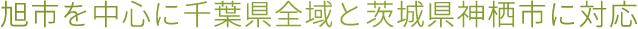 旭市を中心に千葉県全域と茨城県神栖市に対応
